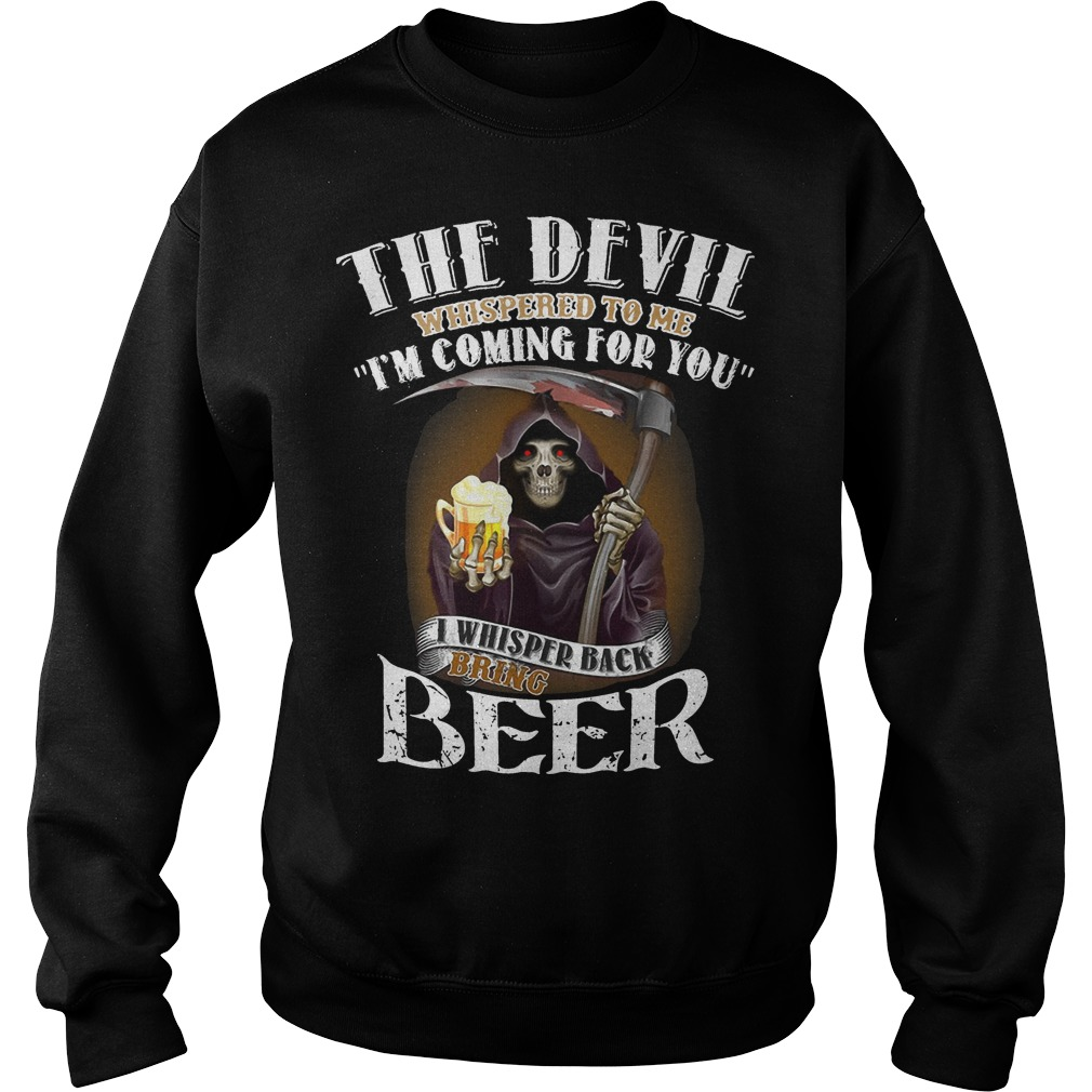 The Devil Whispered To Me I'm Coming For You I Whisper Back Bring Beer Sweater
