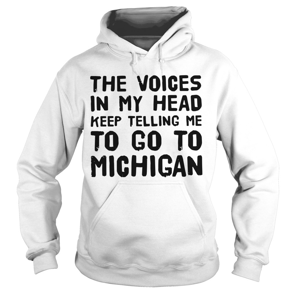 The Voices In My Head Keep Telling Me To Go To Michigan Hoodie
