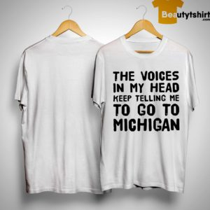 The Voices In My Head Keep Telling Me To Go To Michigan Shirt
