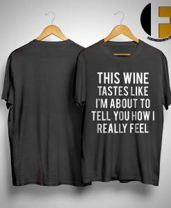 This Wine Tastes Like I'm About To Tell You How I Really Feel ShirtThis Wine Tastes Like I'm About To Tell You How I Really Feel Shirt
