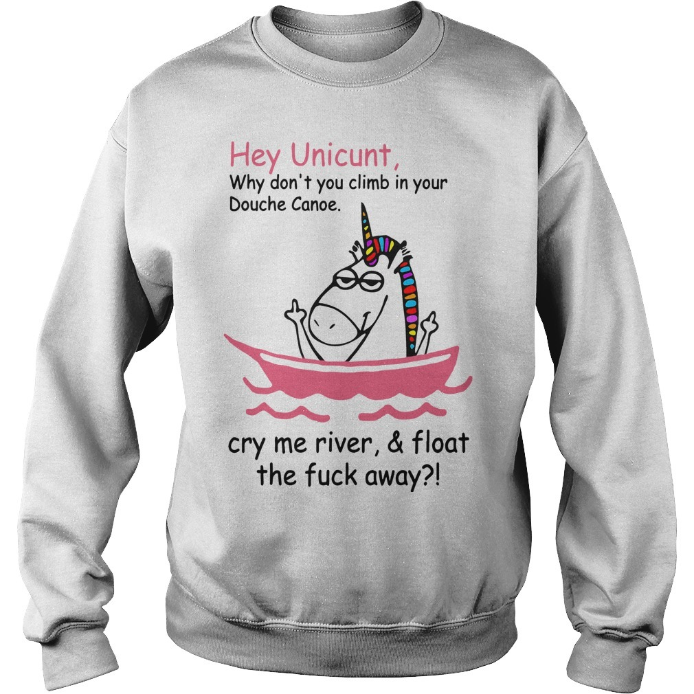 Unicorn Hey Unicunt Why Don't You Climb In Your Douche Canoe Cry My River & Float The Fuck Away Sweater