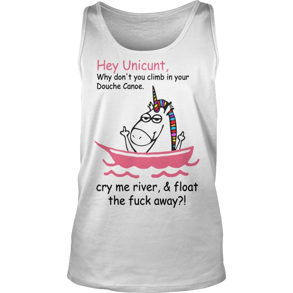Unicorn Hey Unicunt Why Don't You Climb In Your Douche Canoe Cry My River & Float The Fuck Away Tank Top