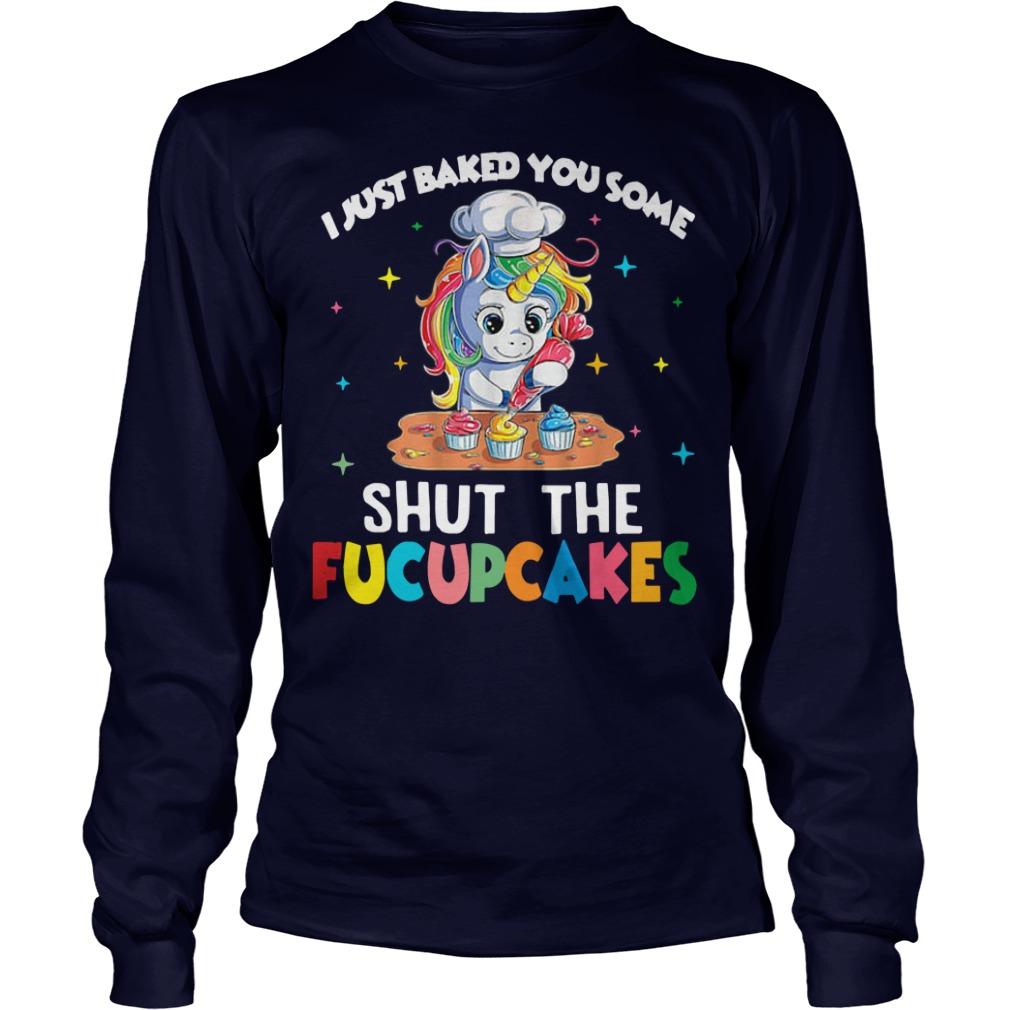 Unicorn I Just Baked You Some Shut The Fucupcakes Longsleeve Tee
