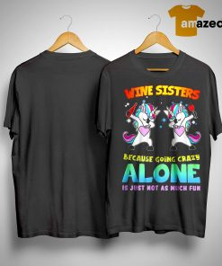 Unicorn Wine Sisters Because Going Crazy Alone Is Just Not As Much Fun Shirt