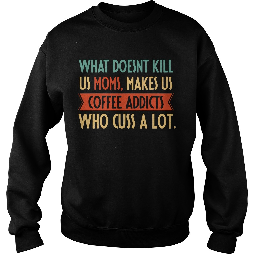 What Doesnt Kill Us Moms Makes Us Coffee Addicts Who Cuss A Lot Sweater