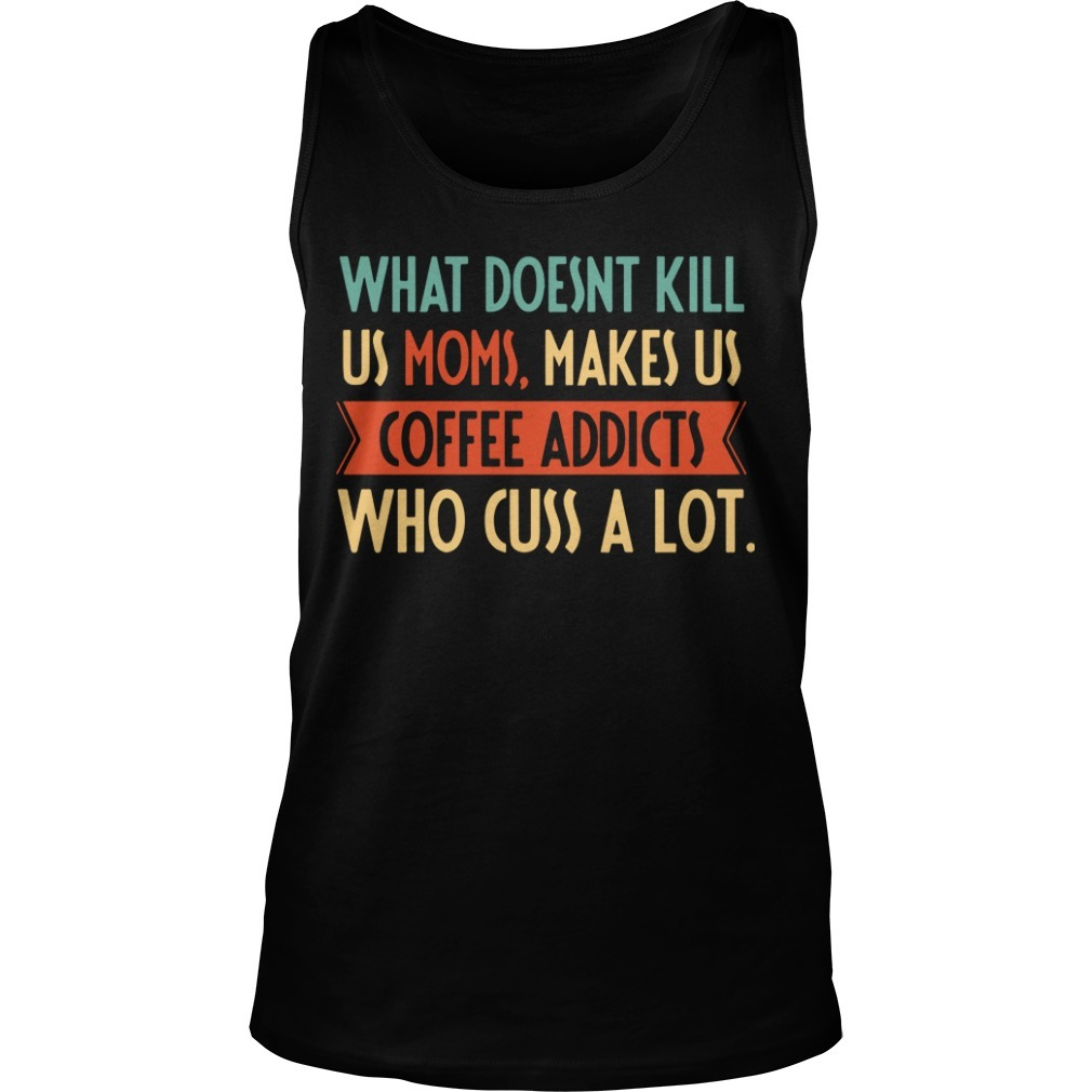 What Doesnt Kill Us Moms Makes Us Coffee Addicts Who Cuss A Lot Tank Top