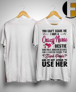 You Can't Scare Me I Have A Crazy Nurse Bestie Stupid People Not Afraid To Use Her Shirt