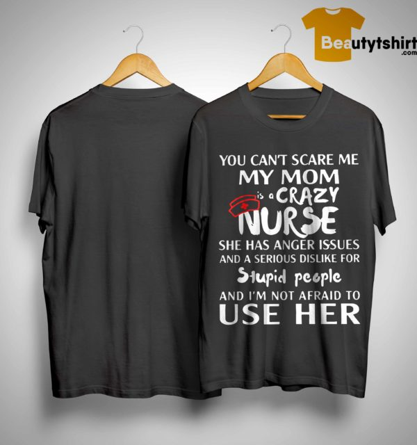 You Can't Scare Me My Mom Is A Crazy Nurse Anger Issues Serious Dislike Stupid People Shirt
