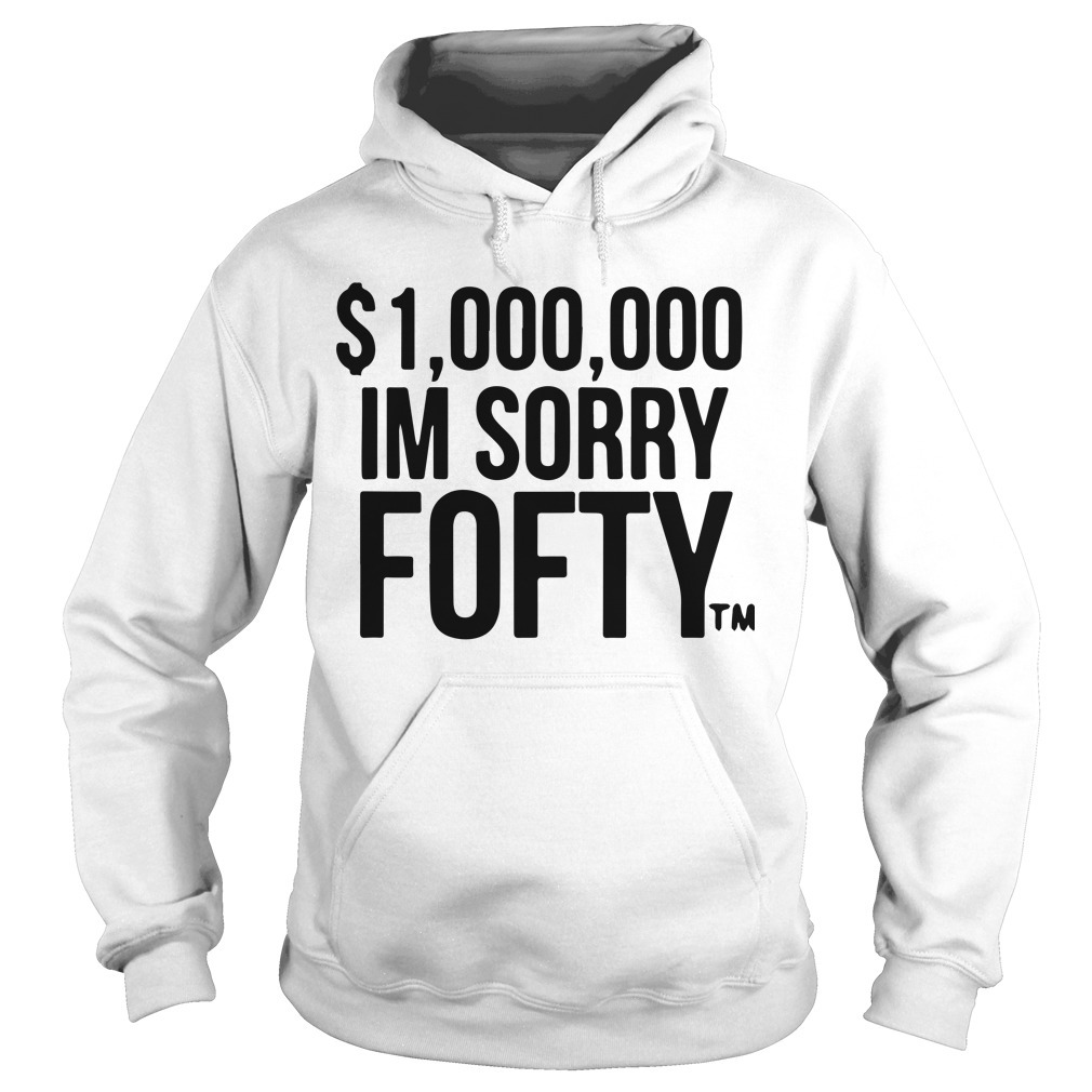 $1,000,000 I'm Sorry Fofty Hoodie