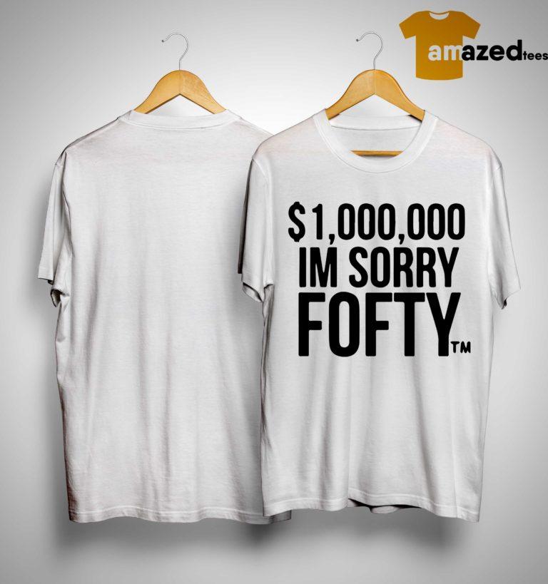 $1,000,000 I'm Sorry Fofty Shirt