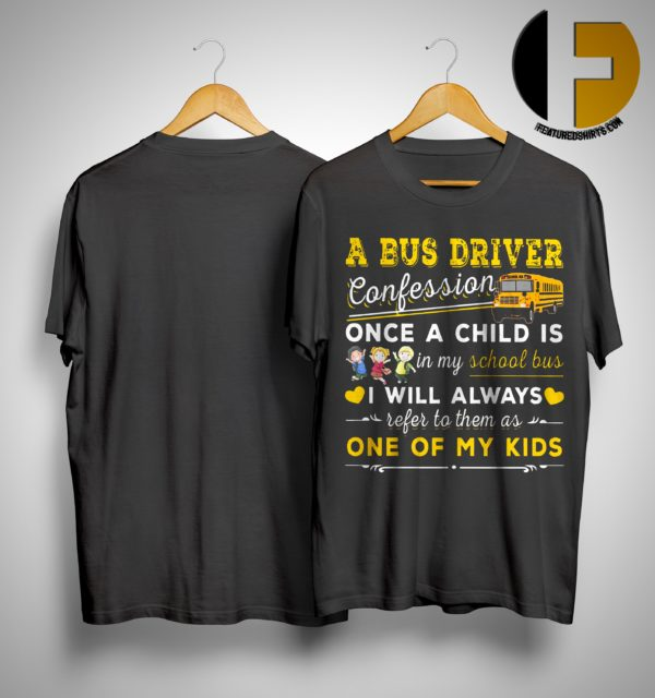 A Bus Driver Confession Once A Child Is In My School Bus I Will Always Refer To Them Shirt