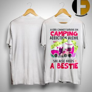 A Girl Cannot Survive On Camping Addiction Alone She Also Needs A Bestie Shirt