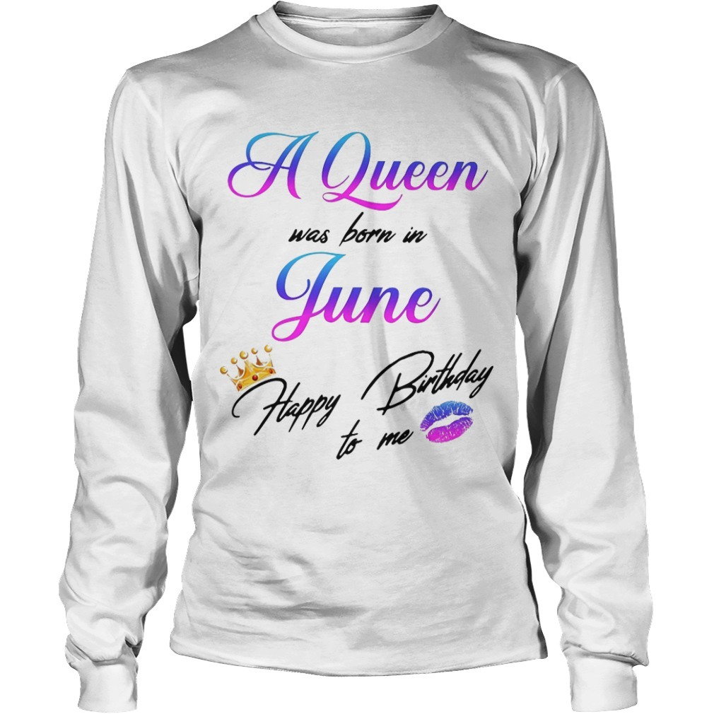 A Queen Was Born In June Happy Birthday To Me Longsleeve Tee