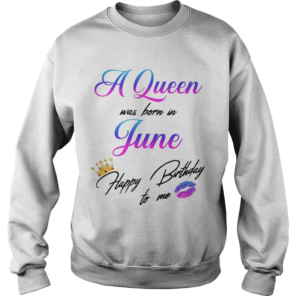 A Queen Was Born In June Happy Birthday To Me Sweater