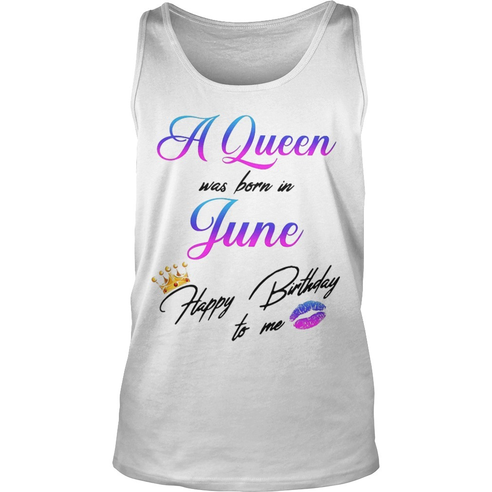 A Queen Was Born In June Happy Birthday To Me Tank Top