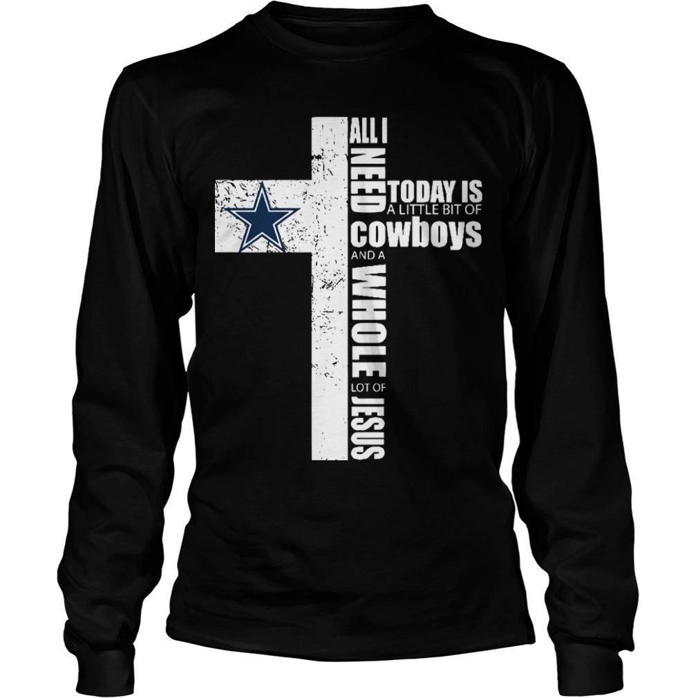 All I Need Today Is A Little Bit Of Cowboys And A Whole Lot Of Jesus Longsleeve Tee