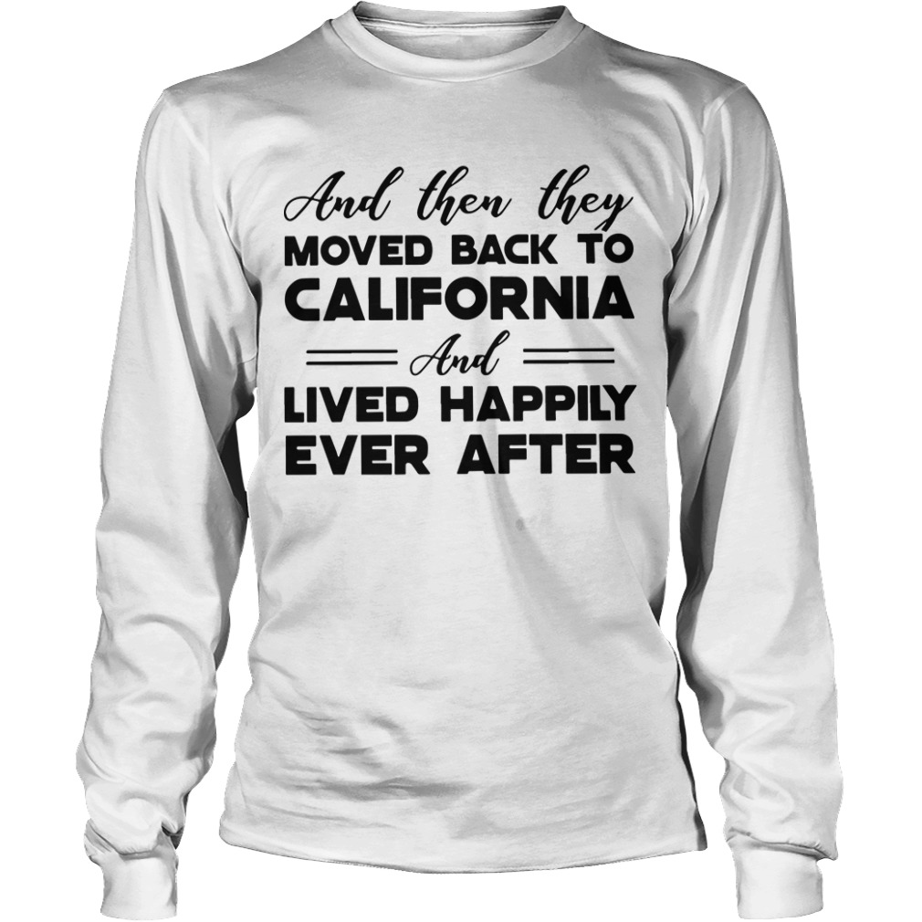 And Then They Moved Back To California And Lived Happily Ever After Longsleeve Tee