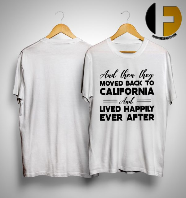 And Then They Moved Back To California And Lived Happily Ever After Shirt