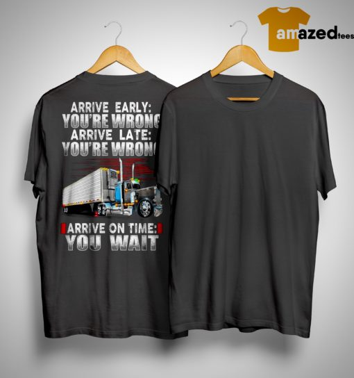 Arrive Early You're Wrong Arrive Late You're Wrong Arrive On Time You Wait Shirt