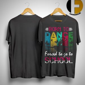 Ballet Dancer Born To Dance Forced To Go To School Shirt