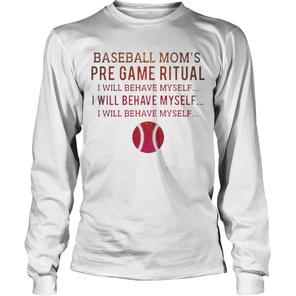 Baseball Mom's Pre Game Ritual I Will Behave Myself Longsleeve Tee