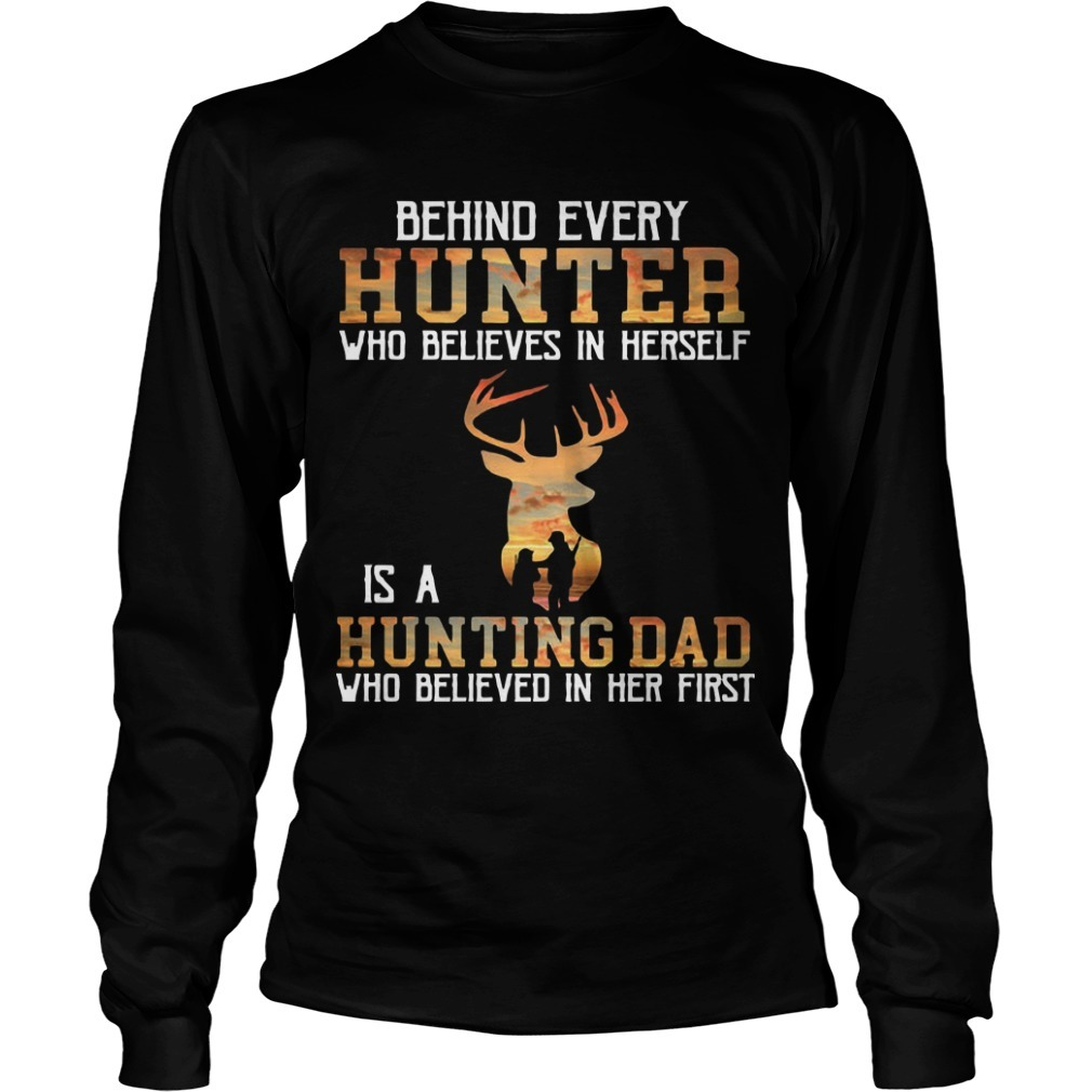 Behind Every Hunter Who Believes In Herself Is A Hunting Dad Who Believed In Her First Longsleeve Tee