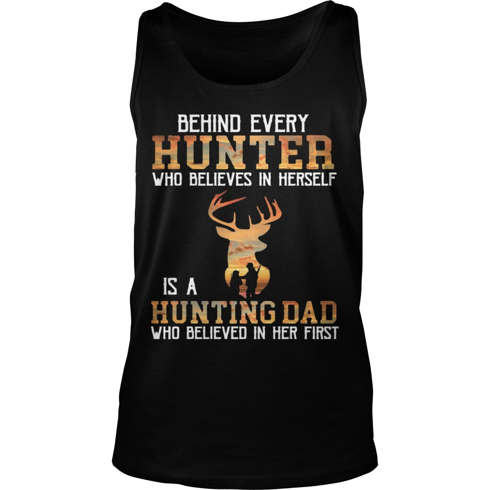 Behind Every Hunter Who Believes In Herself Is A Hunting Dad Who Believed In Her First Tank Top