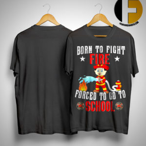 Born To Fire Fight Fire Forced To Go To School Shirt