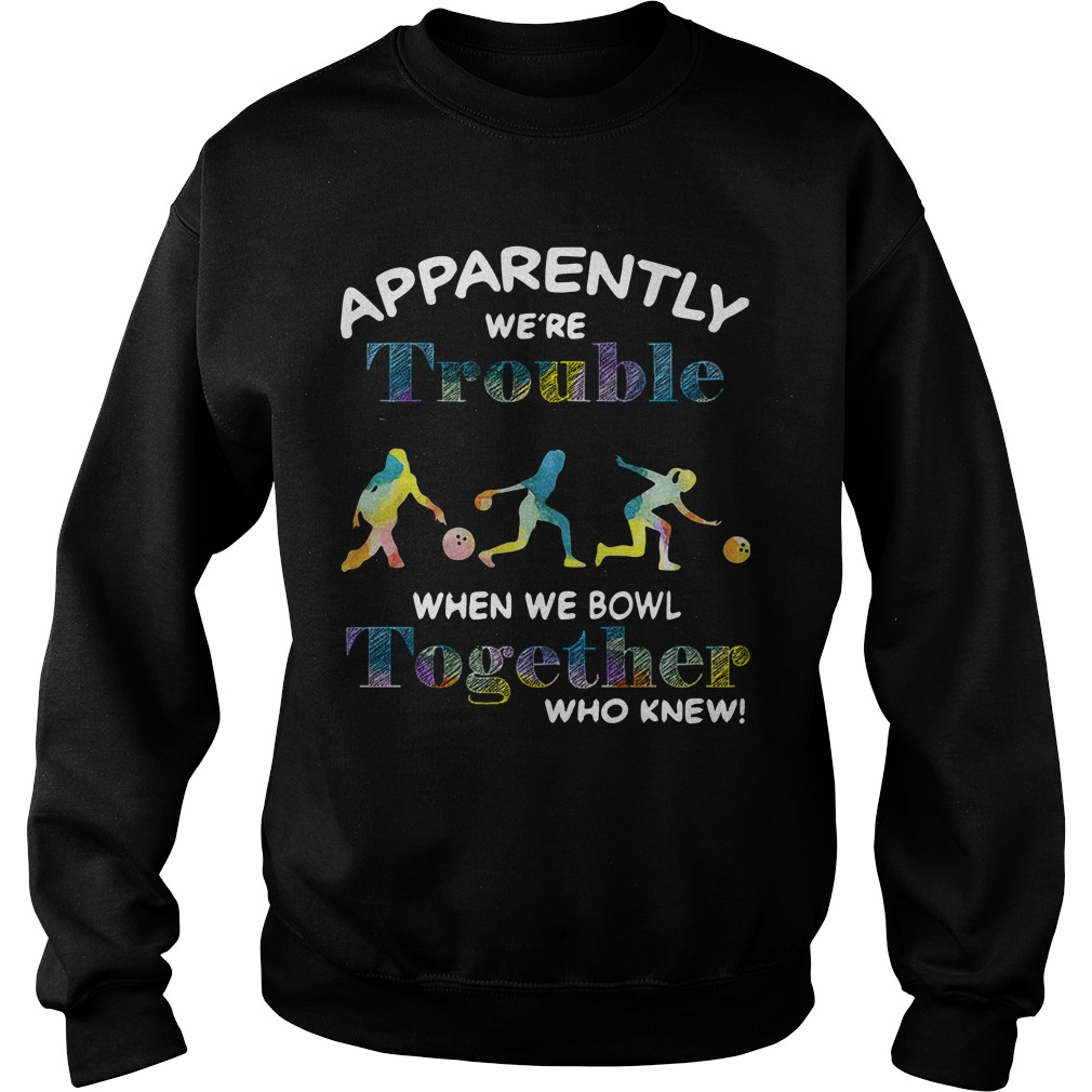 Bowling Apparently We're Trouble When We Bowl Together Who Knew Sweater