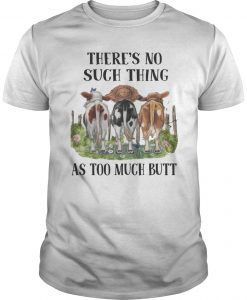 Cow There's No Such Thing As Too Much Butt Shirt