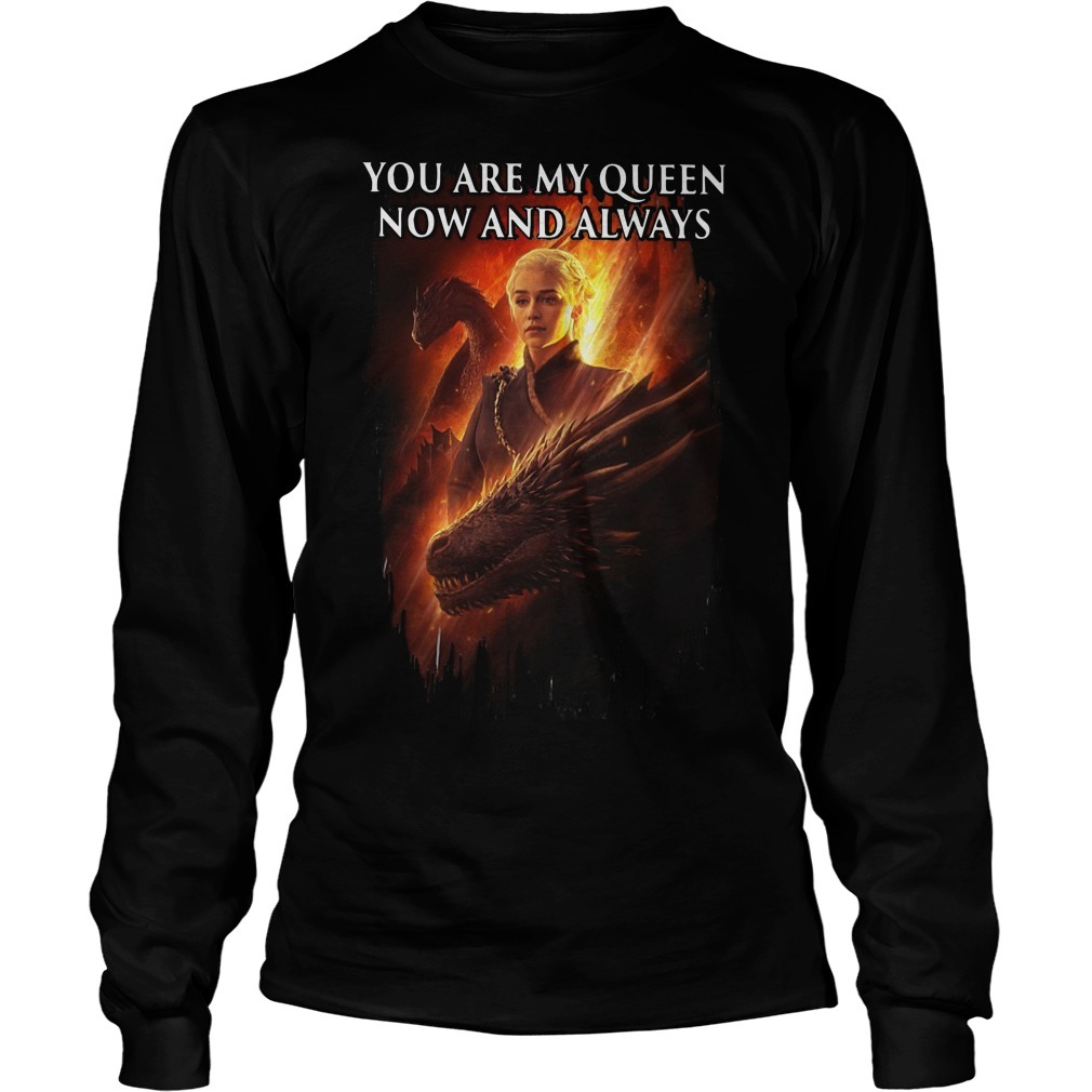 Daenerys Targaryen You Are My Queens Now And Always Longsleeve Tee