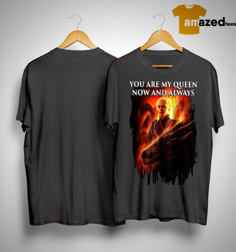 Daenerys Targaryen You Are My Queens Now And Always Shirt