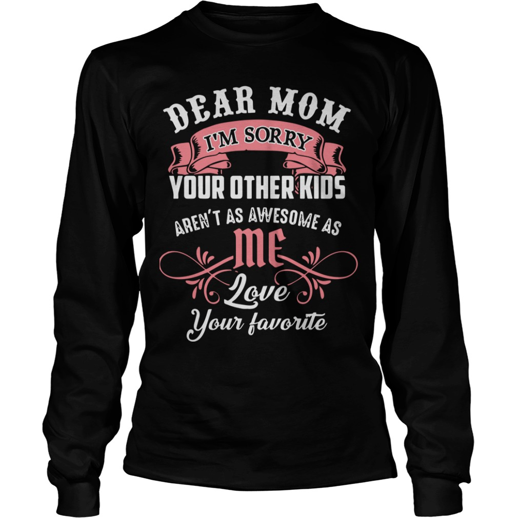 Dear Mom I'm Sorry Your Other Kids Aren't As Awesome As Me Love Your Favorite Longsleeve Tee
