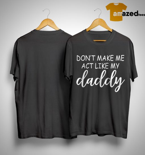 Don't Make Me Act Like Daddy Shirt