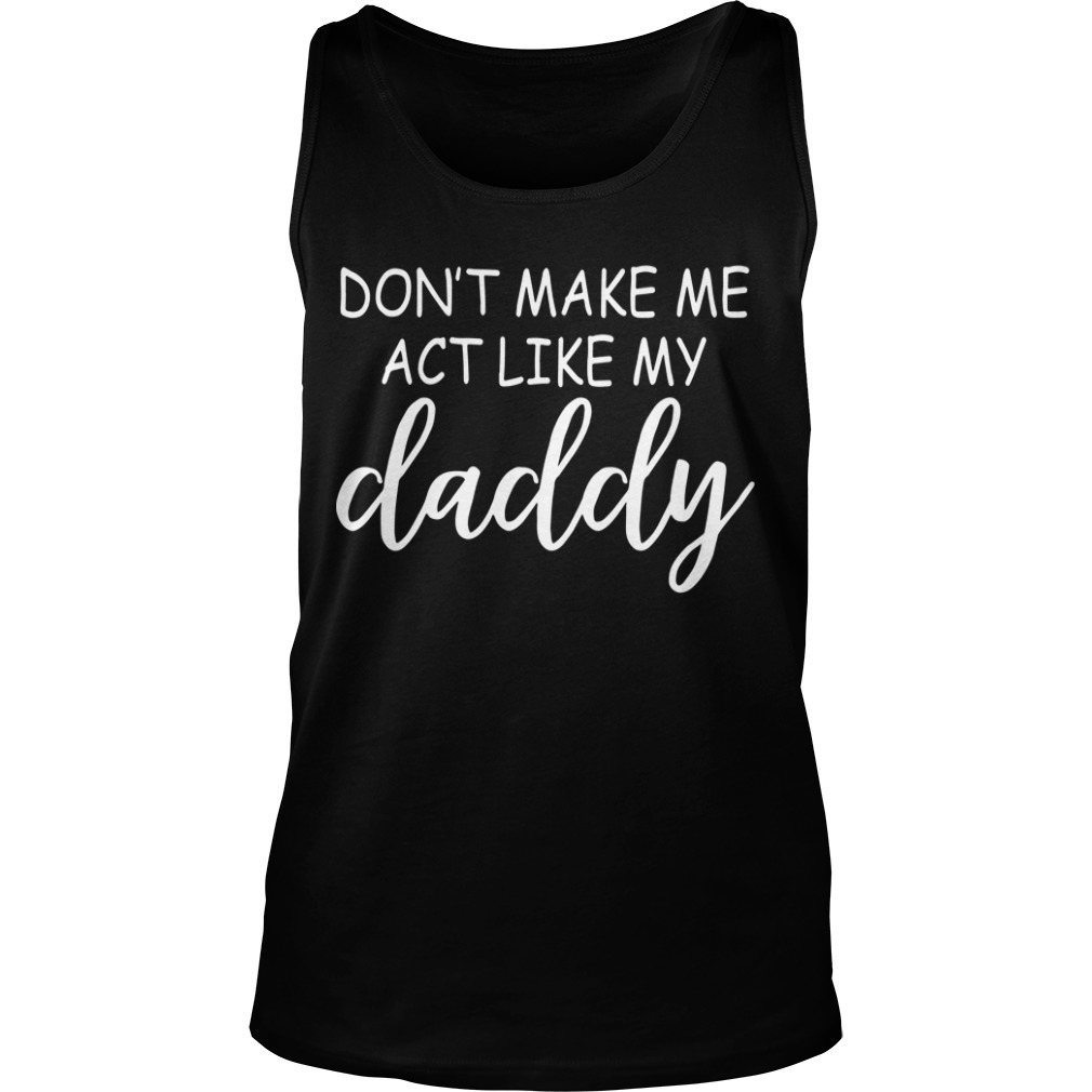 Don't Make Me Act Like Daddy Tank Top