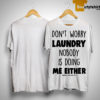 Don't Worry Laundry Nobody Is Doing Me Either Shirt
