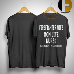 Firefighter Wife Mom Life Nurse Basically I'm A Rockstar Shirt