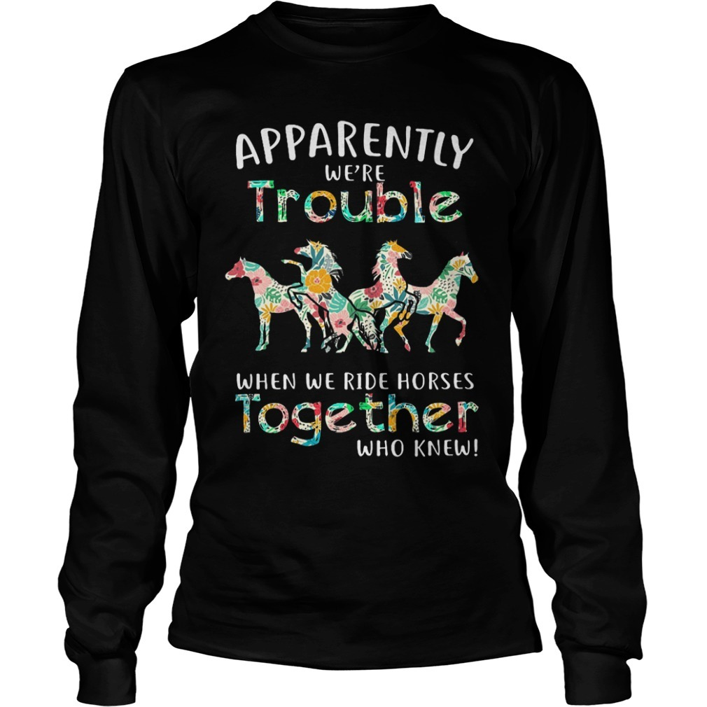 Floral Horse Apparently We're Trouble When We Ride Horses Together Longsleeve Tee