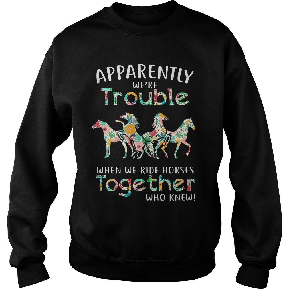 Floral Horse Apparently We're Trouble When We Ride Horses Together Sweater