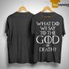 Game Of Thrones What Do We Say To The God Of Death Shirt