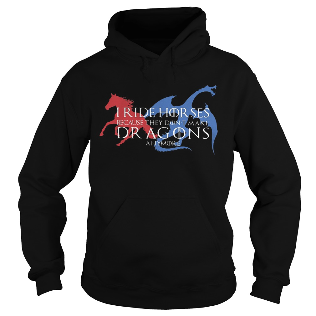 Got I Ride Horses Because They Don't Make Dragons Anymore Hoodie