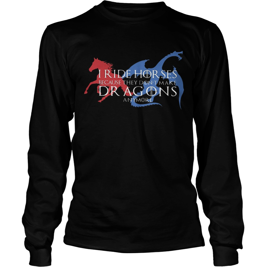 Got I Ride Horses Because They Don't Make Dragons Anymore Longsleeve Tee