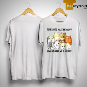 Guinea Pigs Make Me Happy Humans Make My Head Hurt Shirt