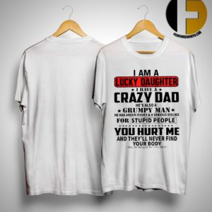 I Am A Lucky Daughter I Have A Crazy Dad He's Also A Grumpy Man Shirt
