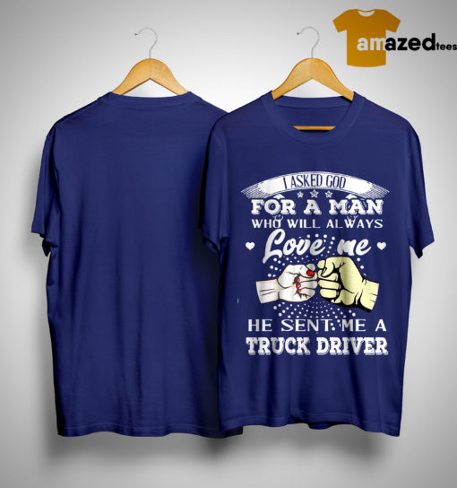 I Asked God For A Man Who Will Always Love Me He Sent Me Truck Driver Shirt