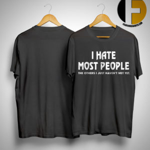 I Hate Most People The Others I Just Haven't Met Yet Shirt