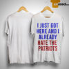 I Just Got Here And I Already Hate The Patriots Shirt