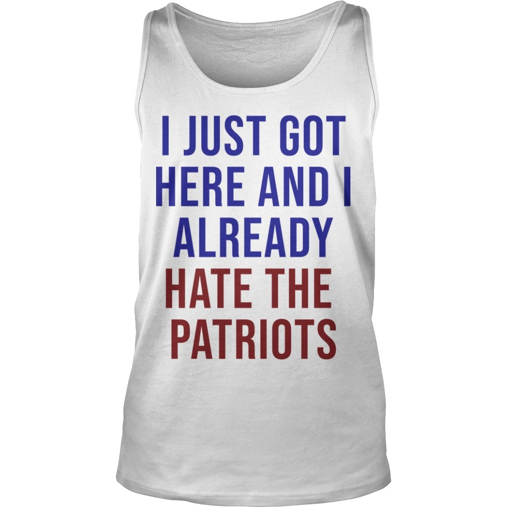 I Just Got Here And I Already Hate The Patriots Tank Top