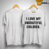 I Love My Ungrateful Children Shirt