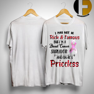 I May Not Be Rich And Famous But I'm A Breast Cancer Survivor And That's Priceless Shirt